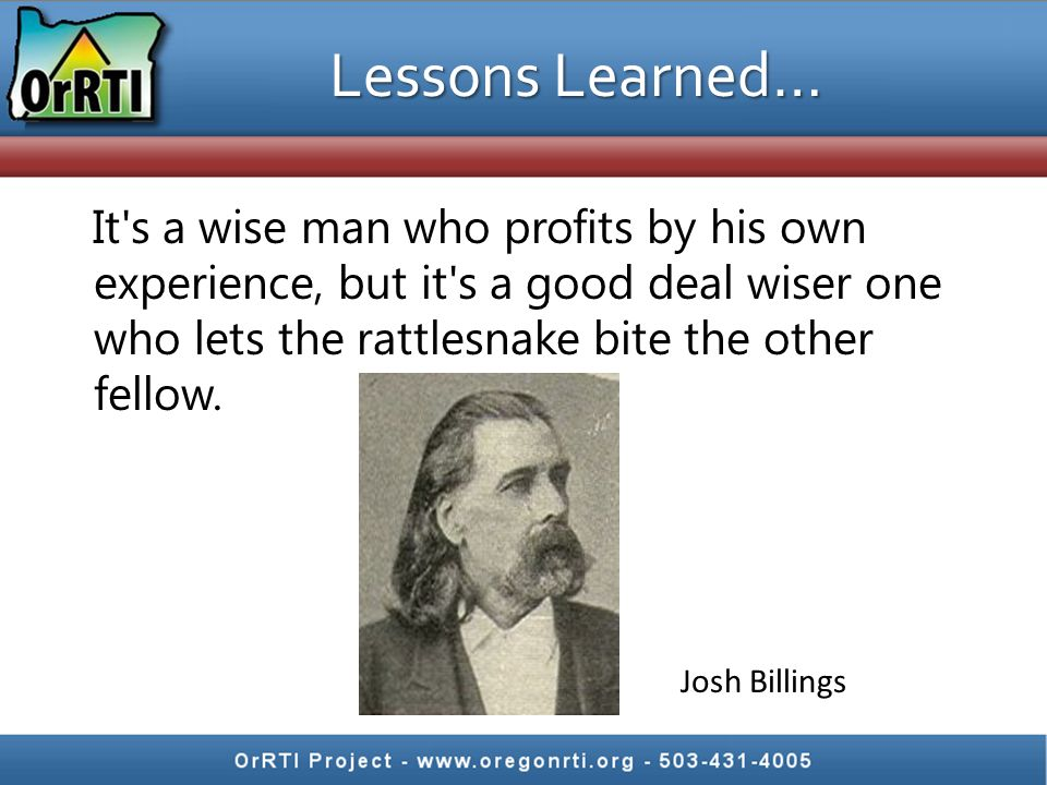 Lessons Learned… It s a wise man who profits by his own experience, but it s a good deal wiser one who lets the rattlesnake bite the other fellow.