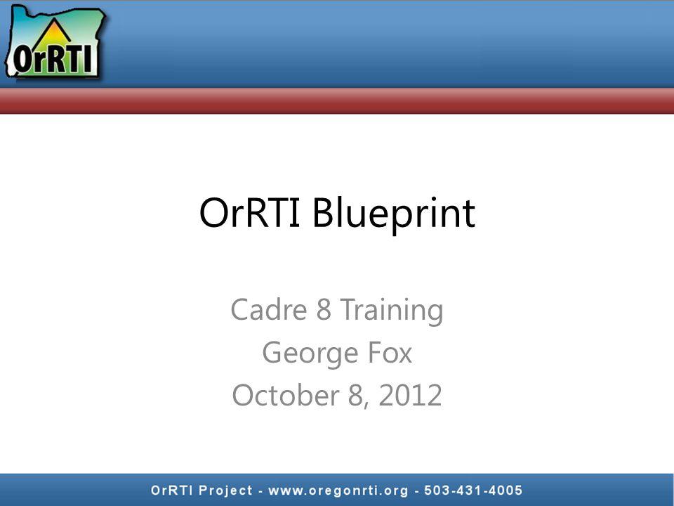 OrRTI Blueprint Cadre 8 Training George Fox October 8, 2012
