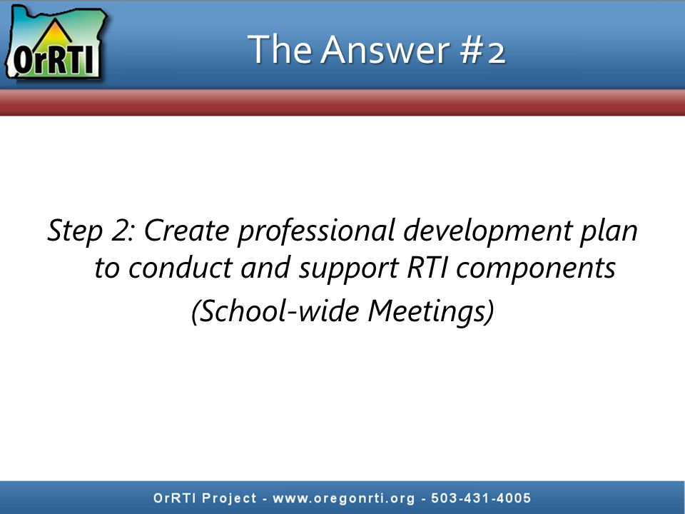 The Answer #2 Step 2: Create professional development plan to conduct and support RTI components (School-wide Meetings)