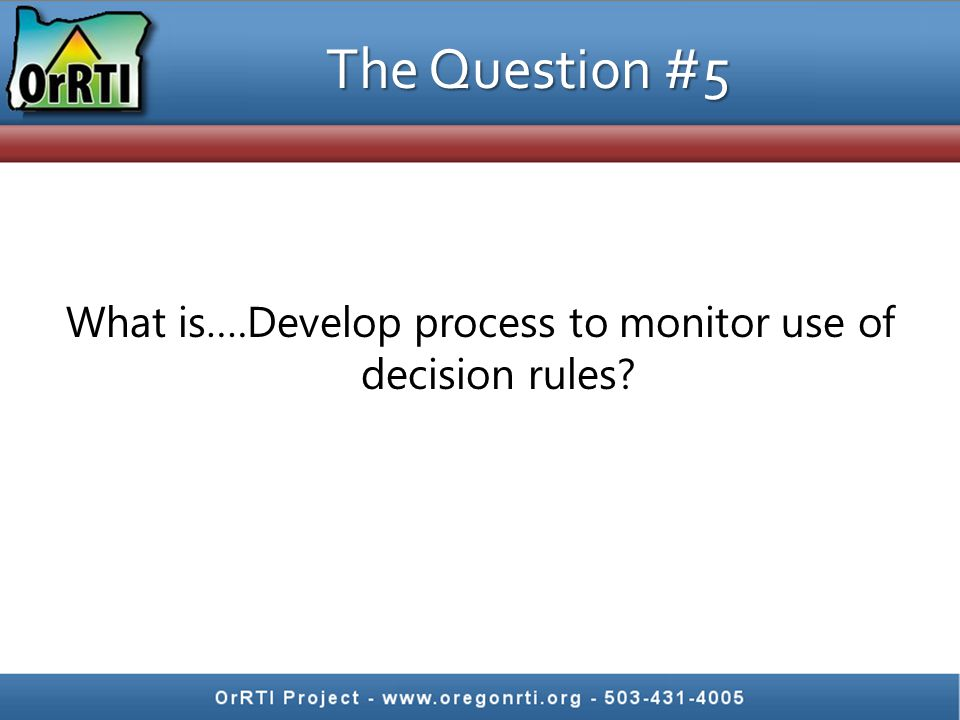 The Question #5 What is….Develop process to monitor use of decision rules