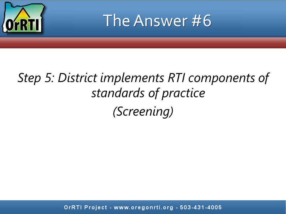 The Answer #6 Step 5: District implements RTI components of standards of practice (Screening)