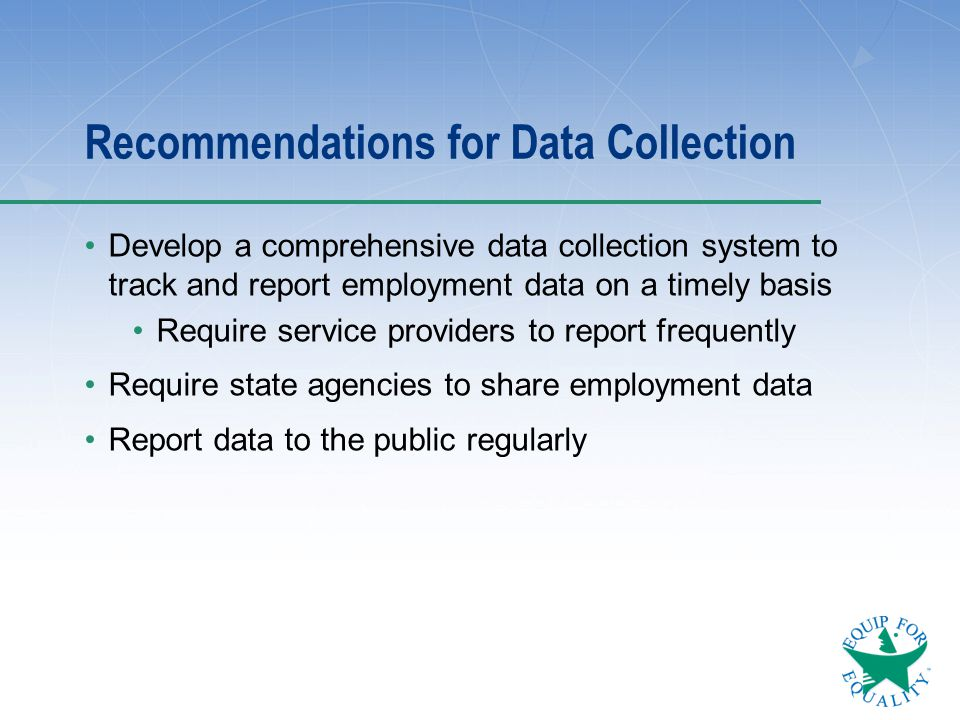 Recommendations for Data Collection Develop a comprehensive data collection system to track and report employment data on a timely basis Require servi