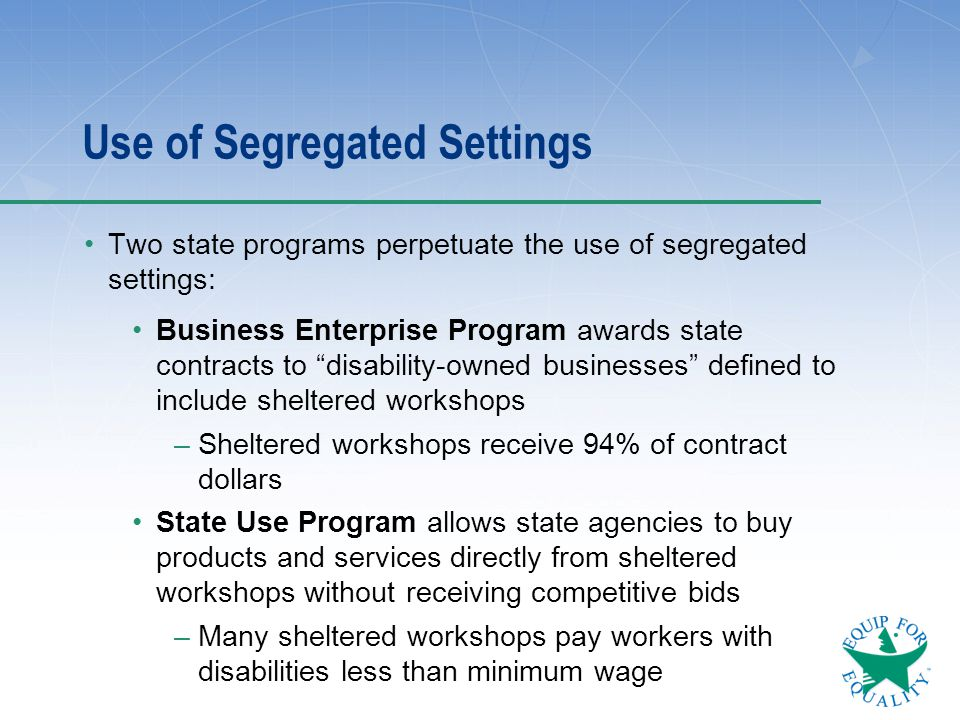 "Use of Segregated Settings Two state programs perpetuate the use of segregated settings: Business Enterprise Program awards state contracts to ""disabi"