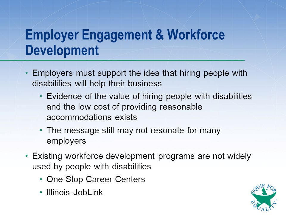 Employer Engagement & Workforce Development Employers must support the idea that hiring people with disabilities will help their business Evidence of