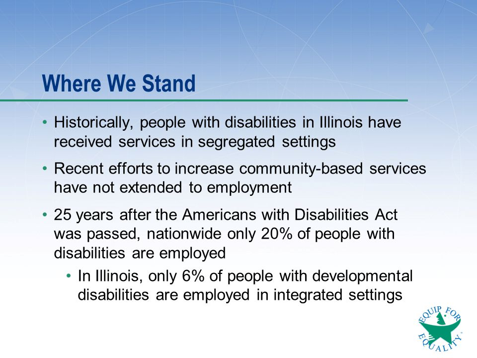 Where We Stand Historically, people with disabilities in Illinois have received services in segregated settings Recent efforts to increase community-b