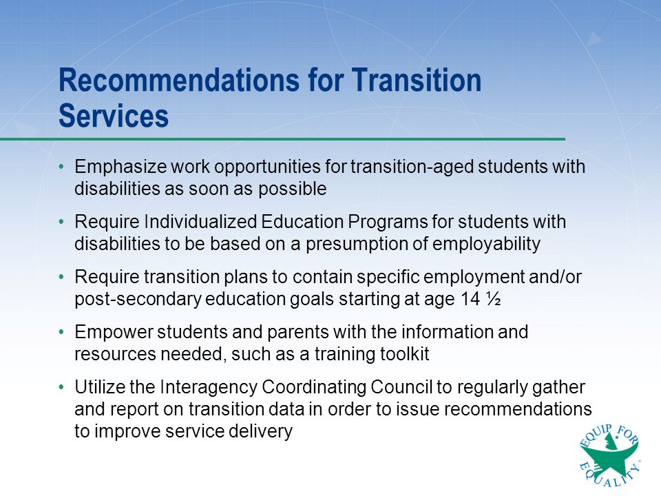 Recommendations for Transition Services Emphasize work opportunities for transition-aged students with disabilities as soon as possible Require Indivi