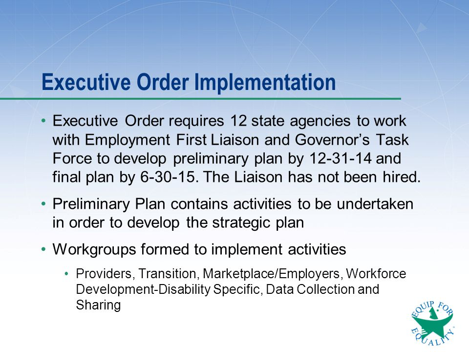 Executive Order Implementation Executive Order requires 12 state agencies to work with Employment First Liaison and Governor's Task Force to develop p