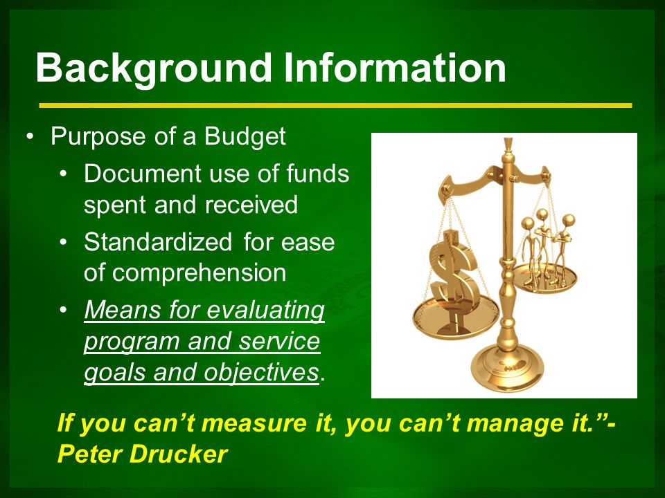 Background Information Purpose of a Budget Document use of funds spent and received Standardized for ease of comprehension Means for evaluating program and service goals and objectives.