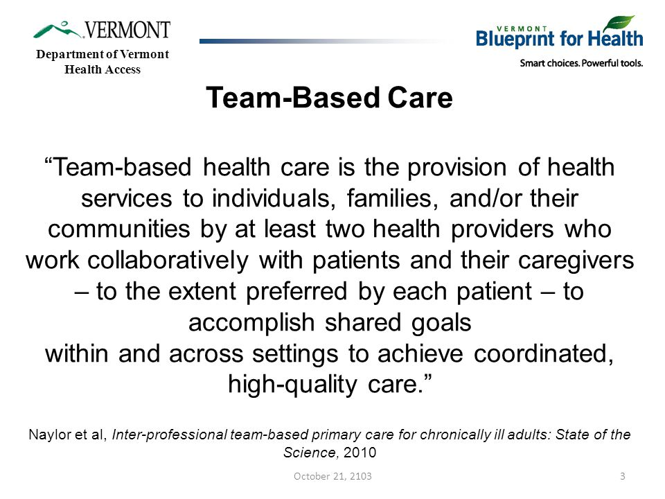 3 Team-Based Care Team-based health care is the provision of health services to individuals, families, and/or their communities by at least two health providers who work collaboratively with patients and their caregivers – to the extent preferred by each patient – to accomplish shared goals within and across settings to achieve coordinated, high-quality care. Naylor et al, Inter-professional team-based primary care for chronically ill adults: State of the Science, 2010 Department of Vermont Health Access October 21, 2103