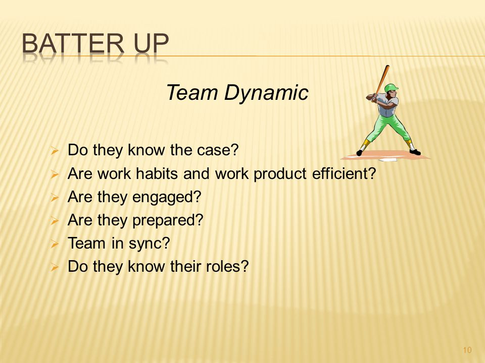 Team Dynamic  Do they know the case?  Are work habits and work product efficient?  Are they engaged?  Are they prepared?  Team in sync?  Do they