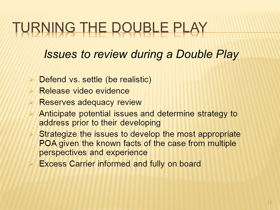 Issues to review during a Double Play  Defend vs. settle (be realistic)  Release video evidence  Reserves adequacy review  Anticipate potential is