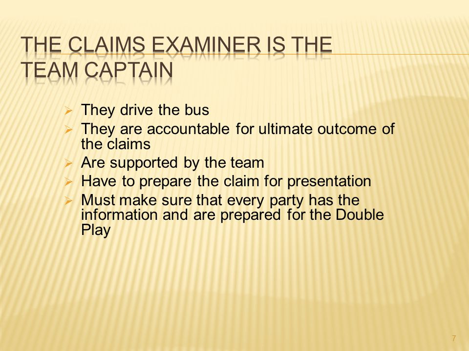  They drive the bus  They are accountable for ultimate outcome of the claims  Are supported by the team  Have to prepare the claim for presentatio