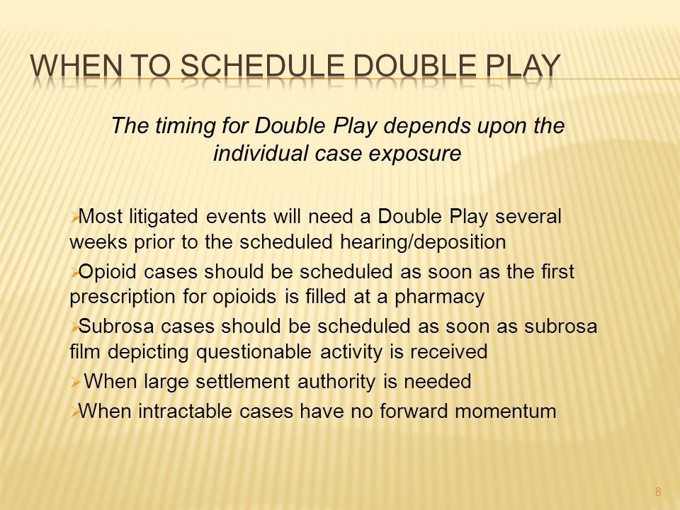 The timing for Double Play depends upon the individual case exposure  Most litigated events will need a Double Play several weeks prior to the schedu