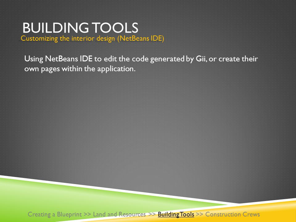 BUILDING TOOLS Using NetBeans IDE to edit the code generated by Gii, or create their own pages within the application. Creating a Blueprint >> Land an