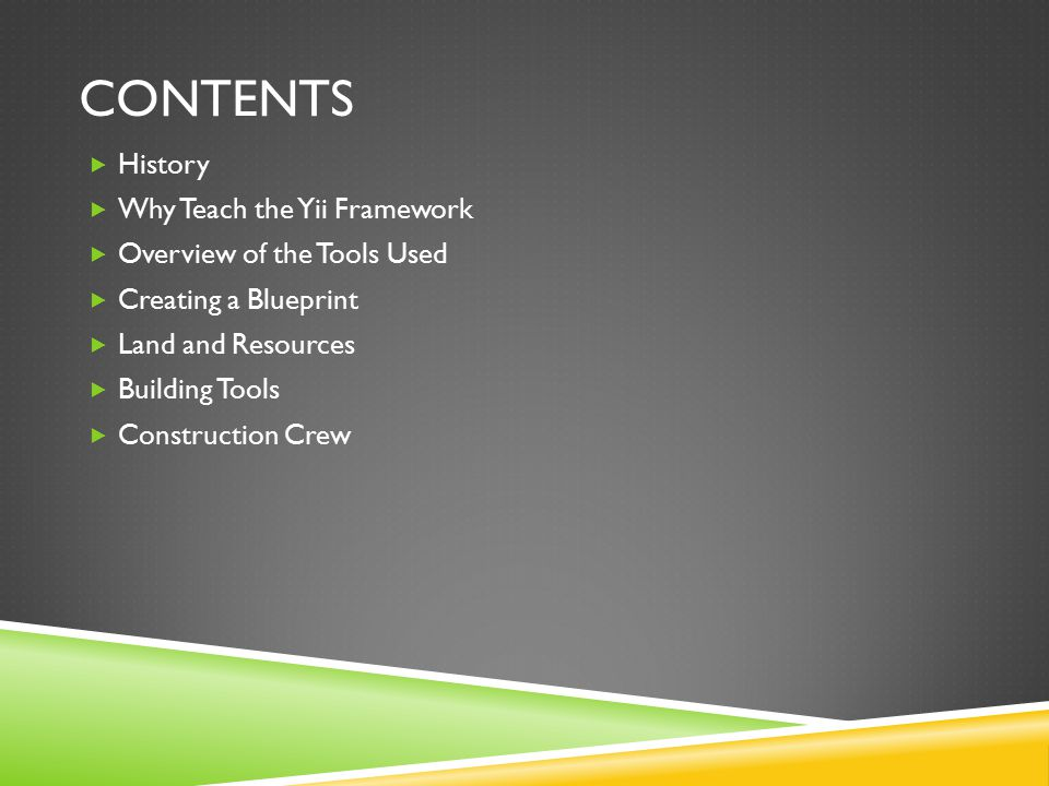 CONTENTS  History  Why Teach the Yii Framework  Overview of the Tools Used  Creating a Blueprint  Land and Resources  Building Tools  Construct