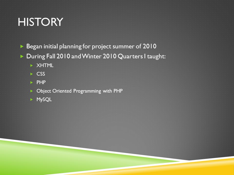 HISTORY  Began initial planning for project summer of 2010  During Fall 2010 and Winter 2010 Quarters I taught:  XHTML  CSS  PHP  Object Oriente