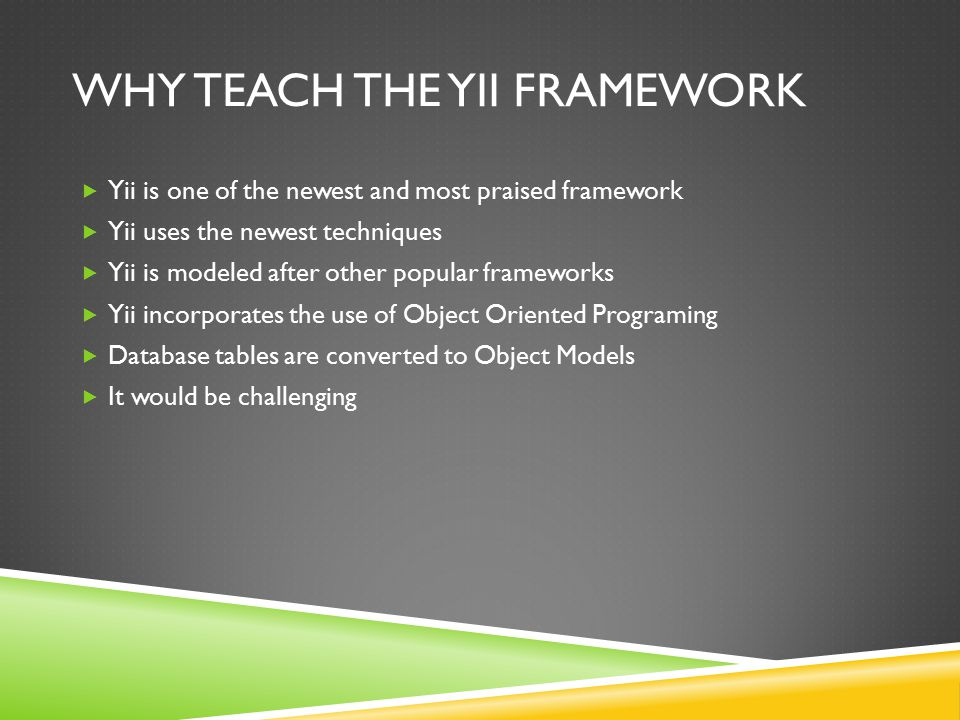 WHY TEACH THE YII FRAMEWORK  Yii is one of the newest and most praised framework  Yii uses the newest techniques  Yii is modeled after other popular frameworks  Yii incorporates the use of Object Oriented Programing  Database tables are converted to Object Models  It would be challenging