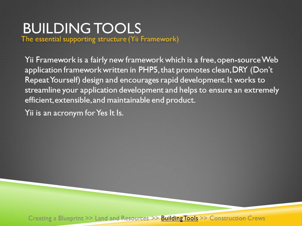 BUILDING TOOLS Yii Framework is a fairly new framework which is a free, open-source Web application framework written in PHP5, that promotes clean, DRY (Don't Repeat Yourself) design and encourages rapid development.