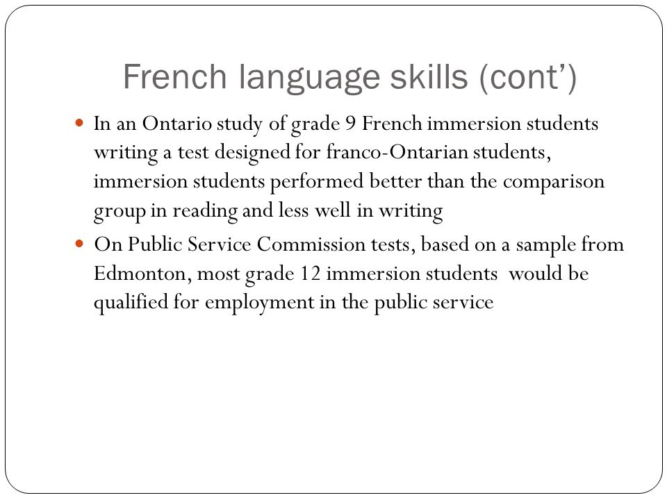 French language skills (cont') In an Ontario study of grade 9 French immersion students writing a test designed for franco-Ontarian students, immersion students performed better than the comparison group in reading and less well in writing On Public Service Commission tests, based on a sample from Edmonton, most grade 12 immersion students would be qualified for employment in the public service