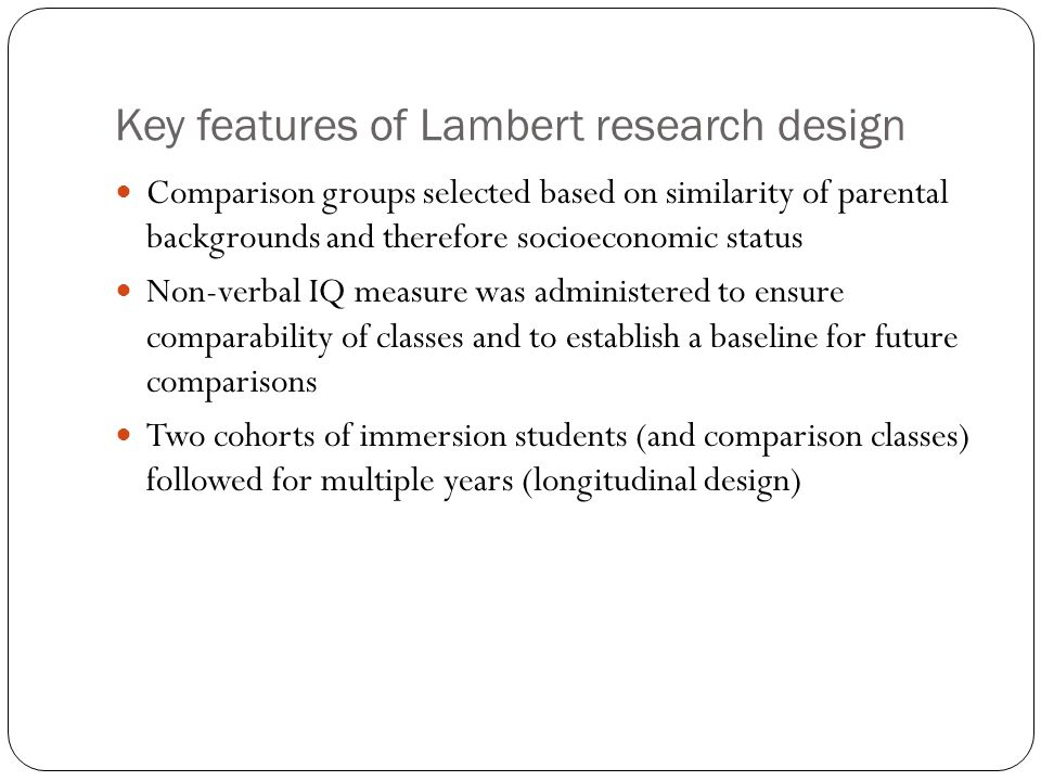 Key features of Lambert research design Comparison groups selected based on similarity of parental backgrounds and therefore socioeconomic status Non-verbal IQ measure was administered to ensure comparability of classes and to establish a baseline for future comparisons Two cohorts of immersion students (and comparison classes) followed for multiple years (longitudinal design)