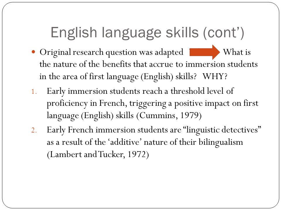 English language skills (cont') Original research question was adapted What is What is the nature of the benefits that accrue to immersion students in the area of first language (English) skills.