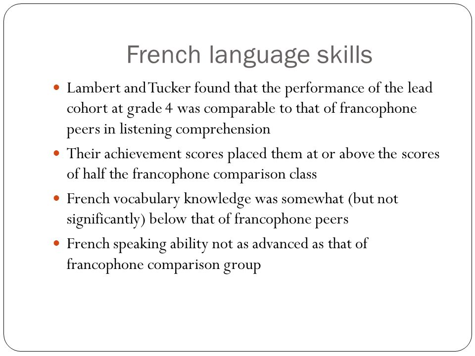 French language skills Lambert and Tucker found that the performance of the lead cohort at grade 4 was comparable to that of francophone peers in listening comprehension Their achievement scores placed them at or above the scores of half the francophone comparison class French vocabulary knowledge was somewhat (but not significantly) below that of francophone peers French speaking ability not as advanced as that of francophone comparison group