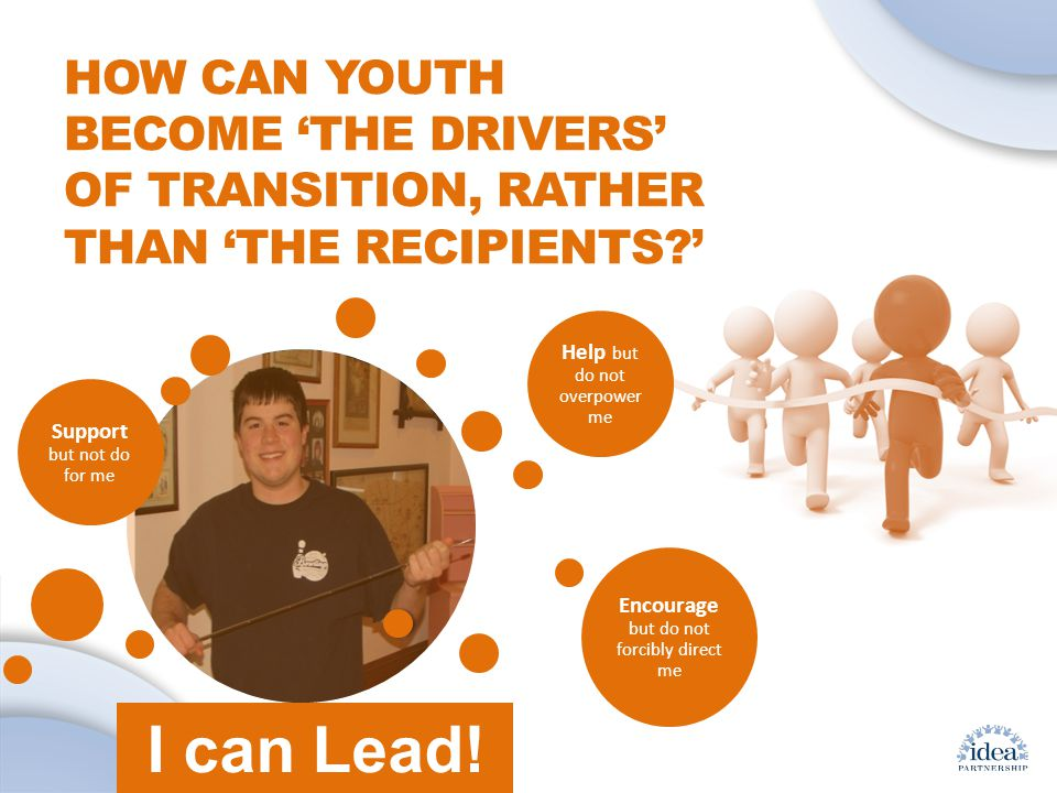Leading by Convening: A Blueprint for Authentic Engagement (c) 2014 IDEA Partnership HOW CAN YOUTH BECOME 'THE DRIVERS' OF TRANSITION, RATHER THAN 'THE RECIPIENTS ' Support but not do for me Help but do not overpower me Encourage but do not forcibly direct me I can Lead!
