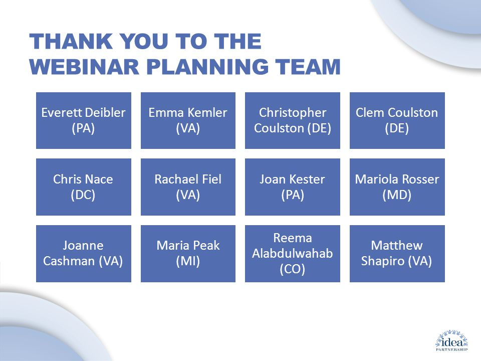 Leading by Convening: A Blueprint for Authentic Engagement (c) 2014 IDEA Partnership THANK YOU TO THE WEBINAR PLANNING TEAM Everett Deibler (PA) Emma Kemler (VA) Christopher Coulston (DE) Clem Coulston (DE) Chris Nace (DC) Rachael Fiel (VA) Joan Kester (PA) Mariola Rosser (MD) Joanne Cashman (VA) Maria Peak (MI) Reema Alabdulwahab (CO) Matthew Shapiro (VA)