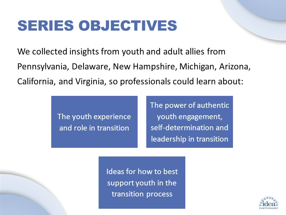 Leading by Convening: A Blueprint for Authentic Engagement (c) 2014 IDEA Partnership SERIES OBJECTIVES We collected insights from youth and adult allies from Pennsylvania, Delaware, New Hampshire, Michigan, Arizona, California, and Virginia, so professionals could learn about: The youth experience and role in transition The power of authentic youth engagement, self-determination and leadership in transition Ideas for how to best support youth in the transition process