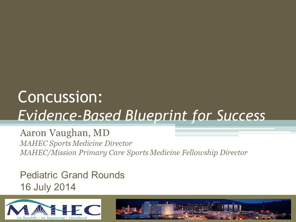 Concussion: Evidence-Based Blueprint for Success Aaron Vaughan, MD MAHEC Sports Medicine Director MAHEC/Mission Primary Care Sports Medicine Fellowship Director Pediatric Grand Rounds 16 July 2014