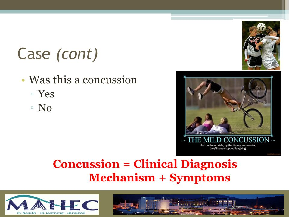 Case (cont) Was this a concussion ▫Y▫Yes ▫N▫No Concussion = Clinical Diagnosis Mechanism + Symptoms