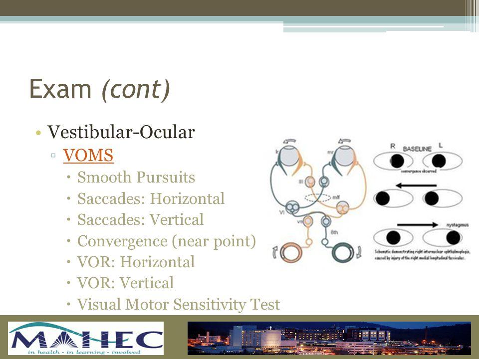 Exam (cont) Vestibular-Ocular ▫VOMSVOMS  Smooth Pursuits  Saccades: Horizontal  Saccades: Vertical  Convergence (near point)  VOR: Horizontal  VOR: Vertical  Visual Motor Sensitivity Test