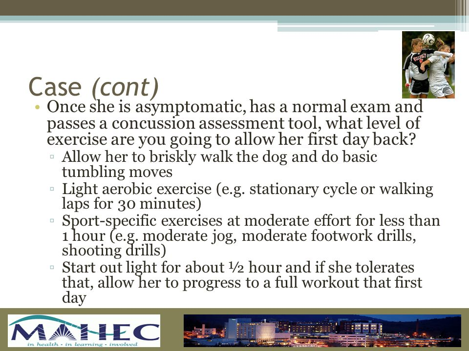Case (cont) Once she is asymptomatic, has a normal exam and passes a concussion assessment tool, what level of exercise are you going to allow her first day back.