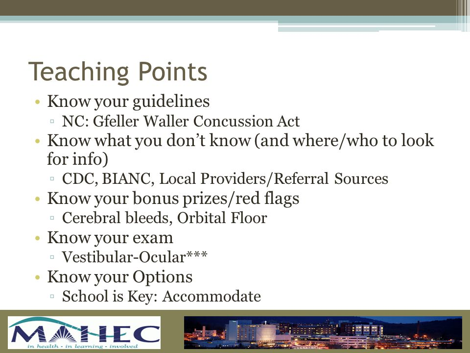 Teaching Points Know your guidelines ▫NC: Gfeller Waller Concussion Act Know what you don't know (and where/who to look for info) ▫CDC, BIANC, Local Providers/Referral Sources Know your bonus prizes/red flags ▫Cerebral bleeds, Orbital Floor Know your exam ▫Vestibular-Ocular*** Know your Options ▫School is Key: Accommodate