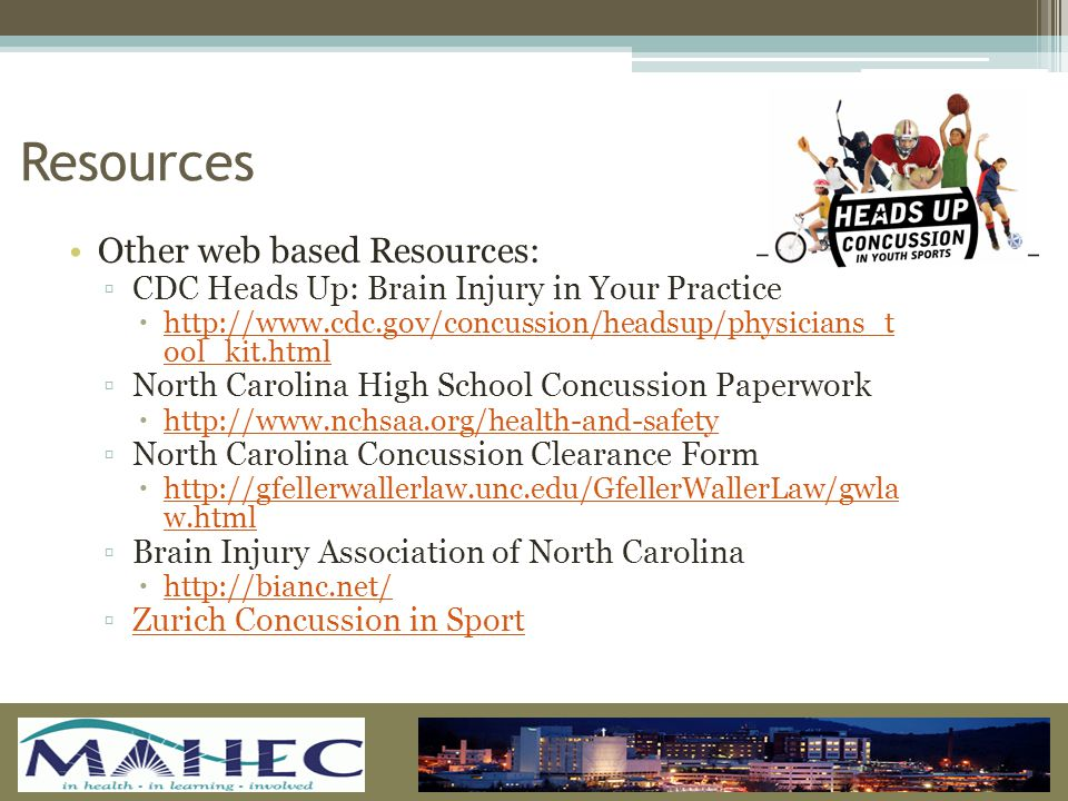 Other web based Resources: ▫CDC Heads Up: Brain Injury in Your Practice  http://www.cdc.gov/concussion/headsup/physicians_t ool_kit.html http://www.cdc.gov/concussion/headsup/physicians_t ool_kit.html ▫North Carolina High School Concussion Paperwork  http://www.nchsaa.org/health-and-safety http://www.nchsaa.org/health-and-safety ▫North Carolina Concussion Clearance Form  http://gfellerwallerlaw.unc.edu/GfellerWallerLaw/gwla w.html http://gfellerwallerlaw.unc.edu/GfellerWallerLaw/gwla w.html ▫Brain Injury Association of North Carolina  http://bianc.net/ http://bianc.net/ ▫Zurich Concussion in SportZurich Concussion in Sport Resources
