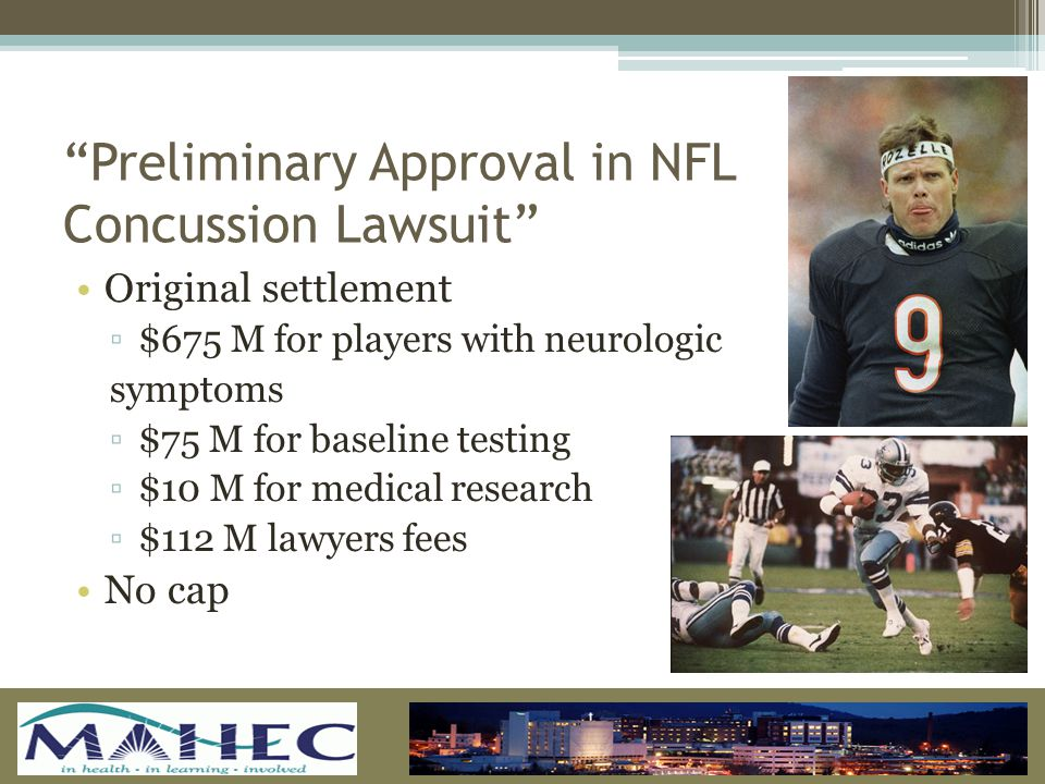 Preliminary Approval in NFL Concussion Lawsuit Original settlement ▫$675 M for players with neurologic symptoms ▫$75 M for baseline testing ▫$10 M for medical research ▫$112 M lawyers fees No cap