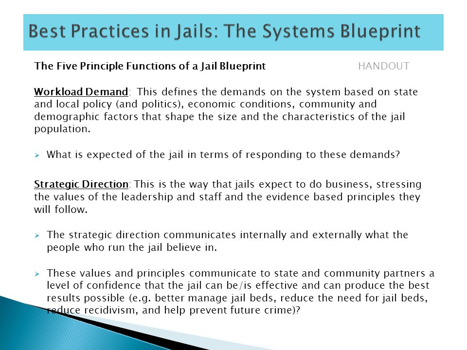 The Five Principle Functions of a Jail Blueprint HANDOUT Workload Demand: This defines the demands on the system based on state and local policy (and politics), economic conditions, community and demographic factors that shape the size and the characteristics of the jail population.