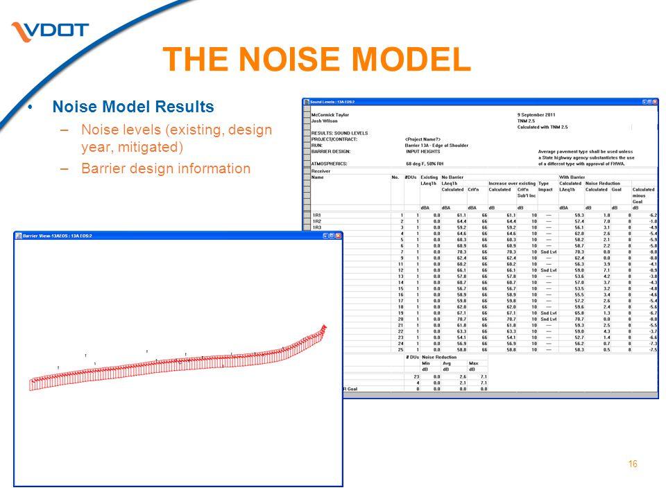 16 Noise Model Results –Noise levels (existing, design year, mitigated) –Barrier design information THE NOISE MODEL