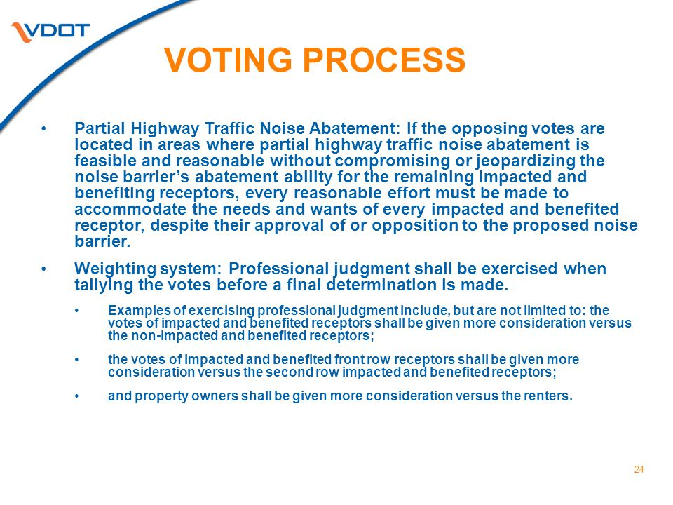 VOTING PROCESS 24 Partial Highway Traffic Noise Abatement: If the opposing votes are located in areas where partial highway traffic noise abatement is feasible and reasonable without compromising or jeopardizing the noise barrier's abatement ability for the remaining impacted and benefiting receptors, every reasonable effort must be made to accommodate the needs and wants of every impacted and benefited receptor, despite their approval of or opposition to the proposed noise barrier.