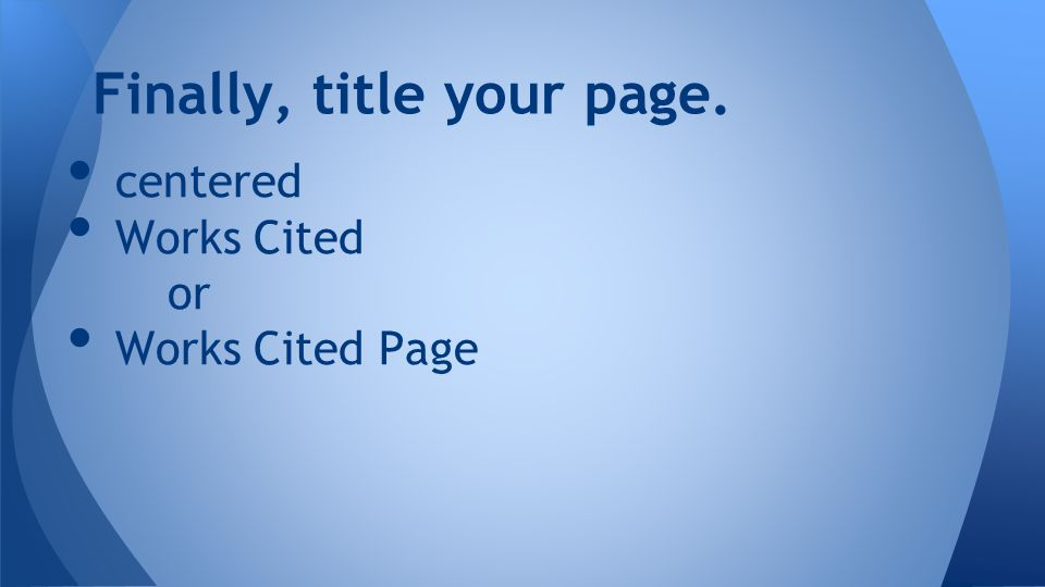 centered Works Cited or Works Cited Page Finally, title your page.