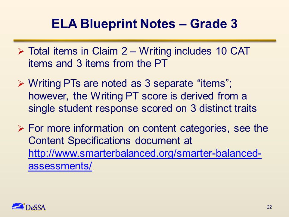ELA Blueprint Notes – Grade 3  Total items in Claim 2 – Writing includes 10 CAT items and 3 items from the PT  Writing PTs are noted as 3 separate items ; however, the Writing PT score is derived from a single student response scored on 3 distinct traits  For more information on content categories, see the Content Specifications document at http://www.smarterbalanced.org/smarter-balanced- assessments/ http://www.smarterbalanced.org/smarter-balanced- assessments/ 22