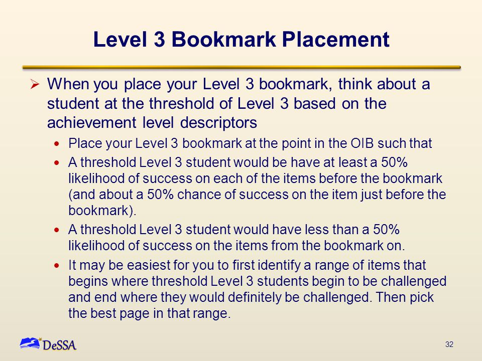 Level 3 Bookmark Placement  When you place your Level 3 bookmark, think about a student at the threshold of Level 3 based on the achievement level descriptors Place your Level 3 bookmark at the point in the OIB such that A threshold Level 3 student would be have at least a 50% likelihood of success on each of the items before the bookmark (and about a 50% chance of success on the item just before the bookmark).