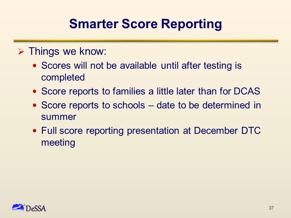 Smarter Score Reporting  Things we know: Scores will not be available until after testing is completed Score reports to families a little later than for DCAS Score reports to schools – date to be determined in summer Full score reporting presentation at December DTC meeting 37