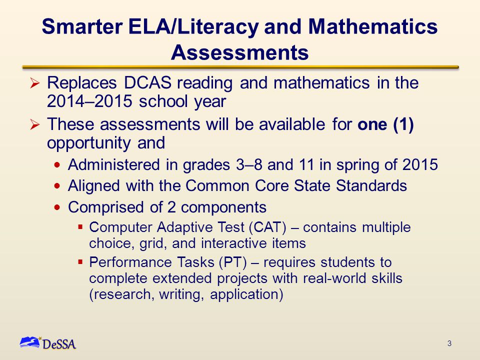 Smarter ELA/Literacy and Mathematics Assessments  Replaces DCAS reading and mathematics in the 2014–2015 school year  These assessments will be available for one (1) opportunity and Administered in grades 3–8 and 11 in spring of 2015 Aligned with the Common Core State Standards Comprised of 2 components  Computer Adaptive Test (CAT) – contains multiple choice, grid, and interactive items  Performance Tasks (PT) – requires students to complete extended projects with real-world skills (research, writing, application) 3