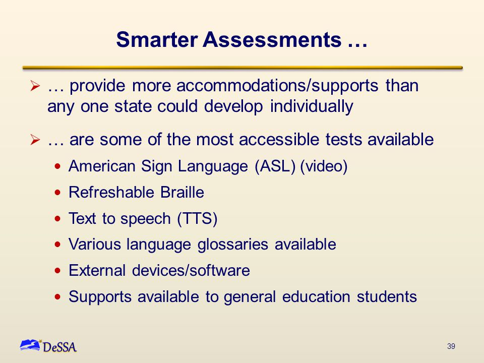 Smarter Assessments …  … provide more accommodations/supports than any one state could develop individually  … are some of the most accessible tests available American Sign Language (ASL) (video) Refreshable Braille Text to speech (TTS) Various language glossaries available External devices/software Supports available to general education students 39