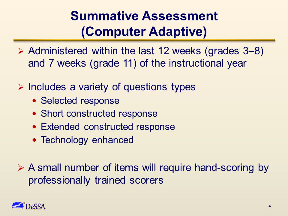 Summative Assessment (Computer Adaptive)  Assesses the full range of Common Core in ELA and mathematics for students in grades 3–8 and 11—interim comprehensive assessments can be used in grades 9 and 10  Measures current student achievement and growth across time, showing progress toward college and career readiness 5