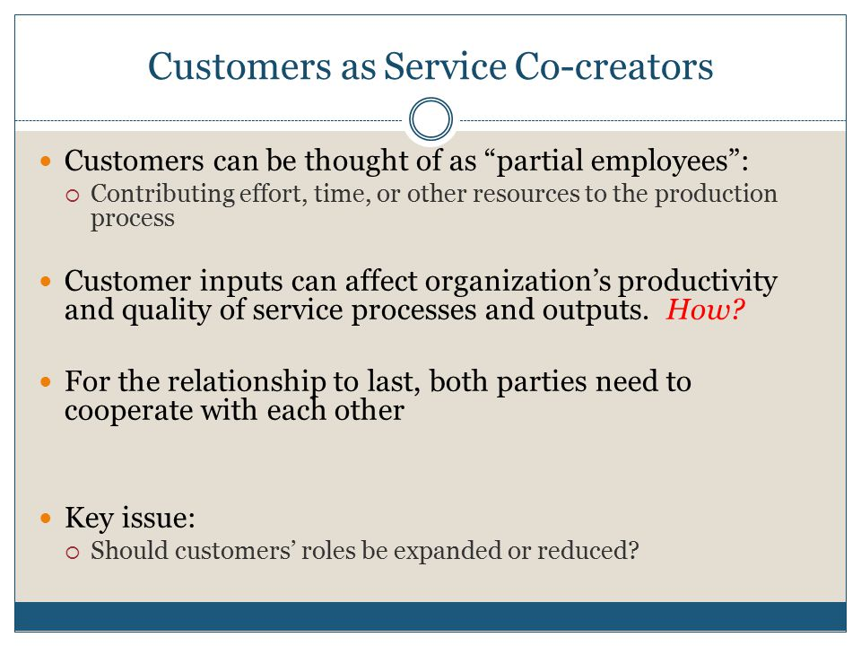 "Customers as Service Co-creators Customers can be thought of as ""partial employees"":  Contributing effort, time, or other resources to the production"