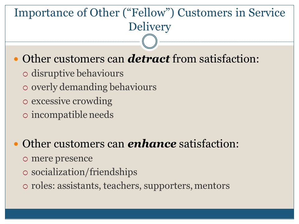 "Importance of Other (""Fellow"") Customers in Service Delivery Other customers can detract from satisfaction:  disruptive behaviours  overly demanding"