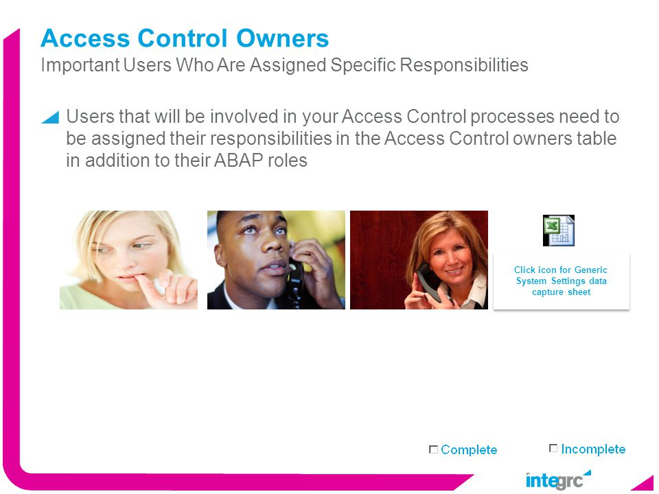 Implement Maintain Access Control Owners Users that will be involved in your Access Control processes need to be assigned their responsibilities in the Access Control owners table in addition to their ABAP roles Important Users Who Are Assigned Specific Responsibilities Click icon for Generic System Settings data capture sheet