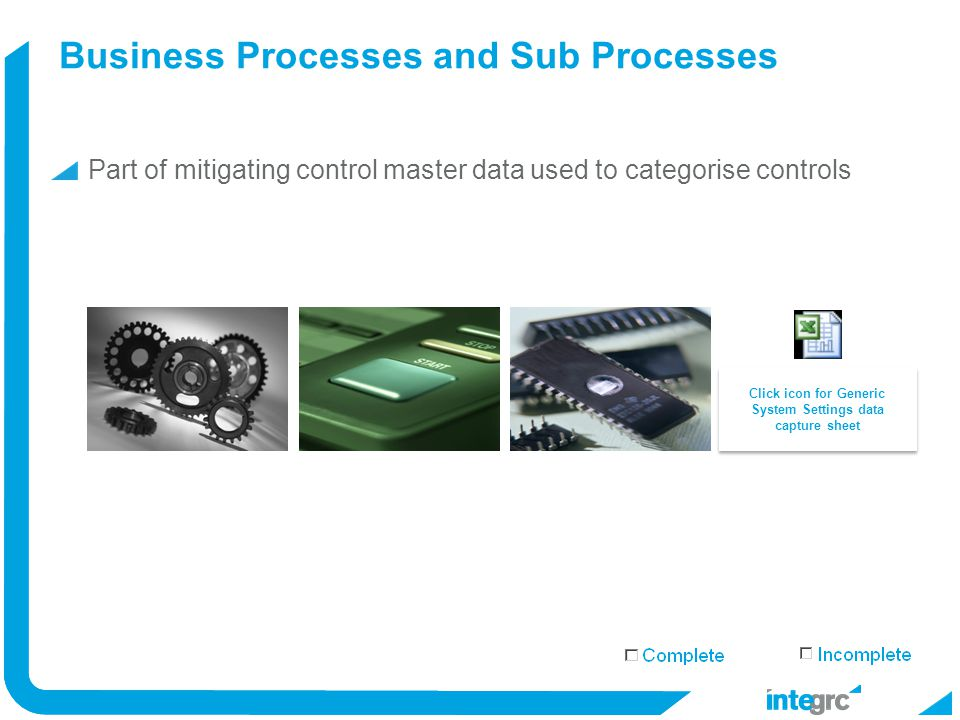 Business Processes and Sub Processes Part of mitigating control master data used to categorise controls Implement Click icon for Generic System Settings data capture sheet